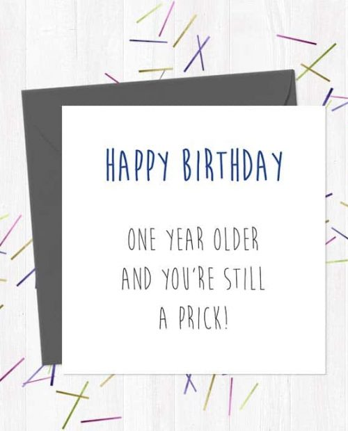 Happy Birthday - One Year Older And You're Still A Prick!