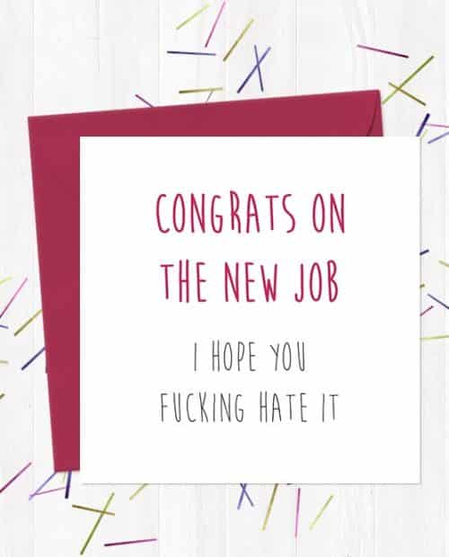 Congrats on the new job... I hope you fucking hate it