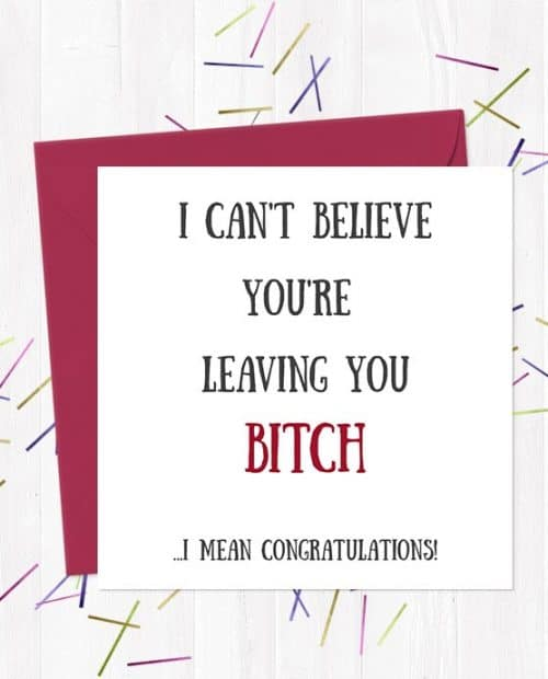 I can't believe you're  leaving you bitch... I mean Congratulations!