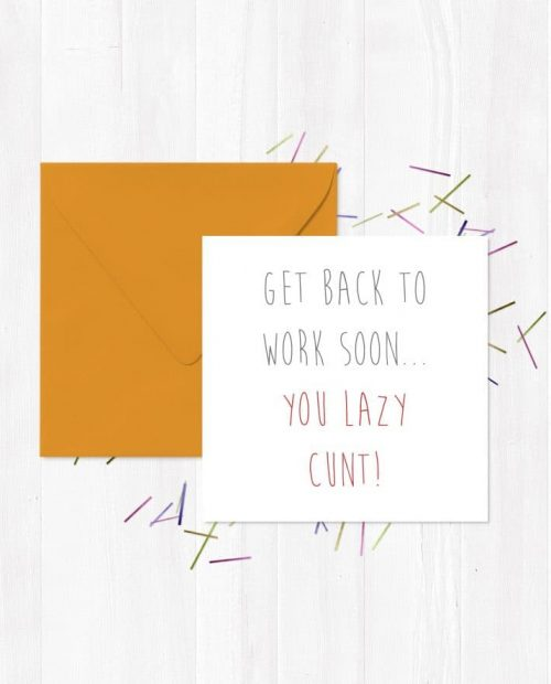 Get Back To Work Soon... You Lazy Cunt!