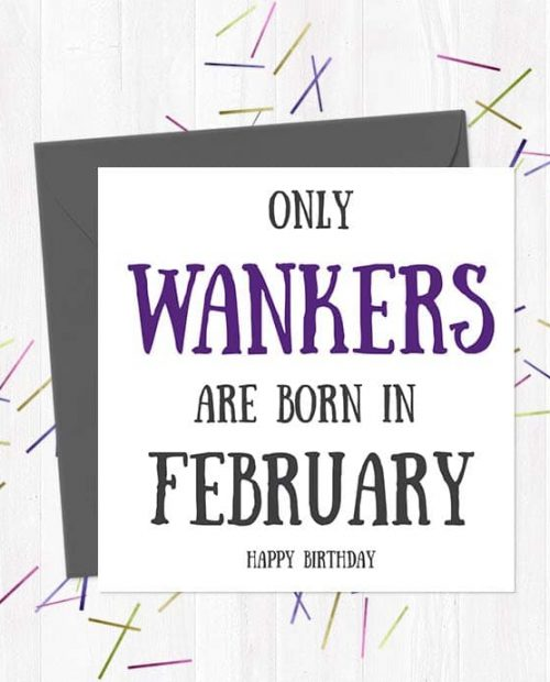 Only Wankers Are born in February - Happy Birthday Greetings Card