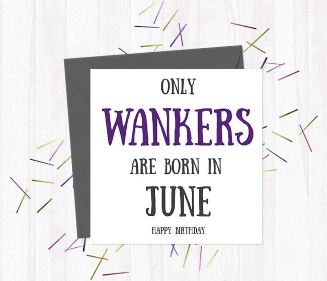 Only Wankers Are born in June – Happy Birthday Greetings Card