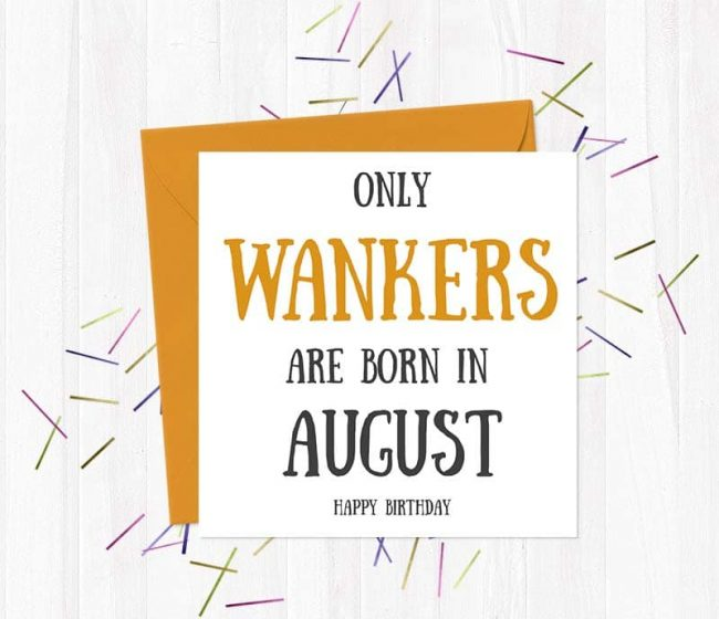 Only Wankers Are born in August – Happy Birthday Greetings Card