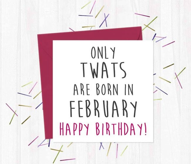 Only twats are born in February – Happy Birthday!