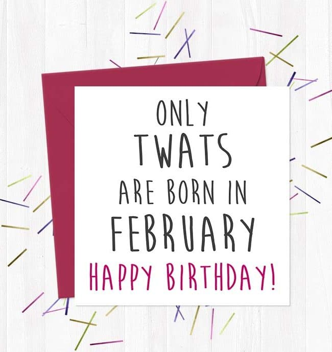 Only twats are born in February - Happy Birthday!