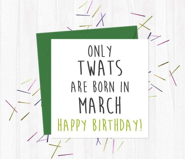 Only twats are born in March – Happy Birthday!