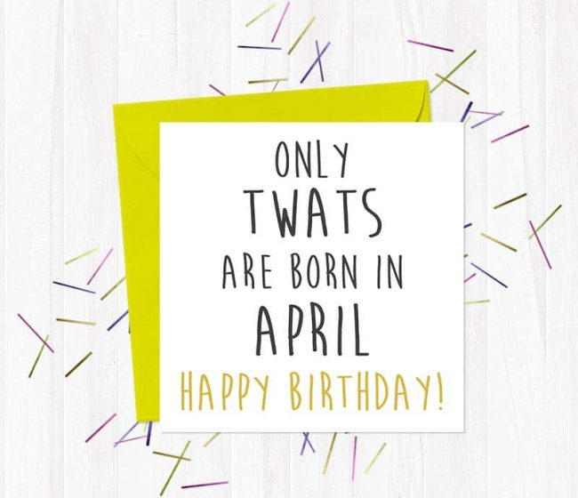 Only twats are born in April – Happy Birthday! Greetings Card