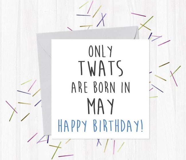 Only twats are born in May – Happy Birthday!