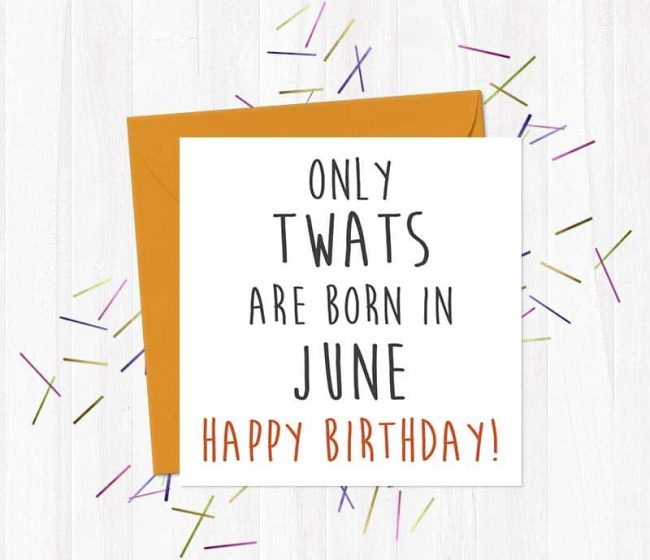 Only twats are born in June – Happy Birthday!