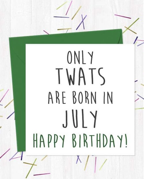 Only twats are born in July - Happy Birthday!