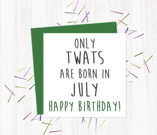 Only twats are born in July – Happy Birthday!