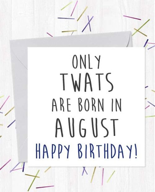 Only twats are born in August - Happy Birthday!