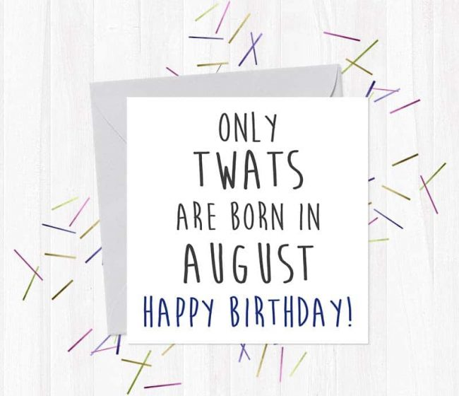 Only twats are born in August – Happy Birthday!