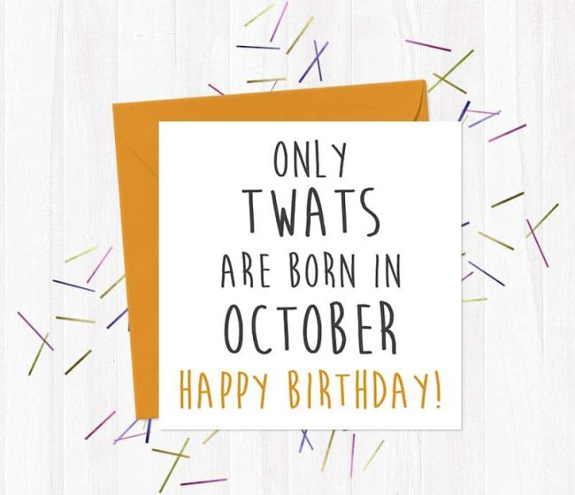 Only twats are born in October – Happy Birthday!