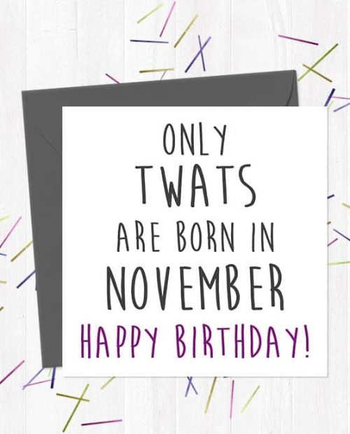 Only twats are born in November - Happy Birthday!