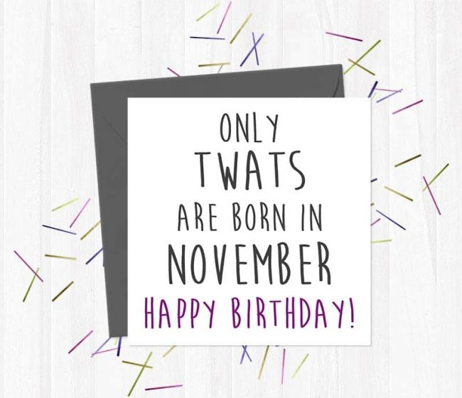 Only twats are born in November – Happy Birthday!