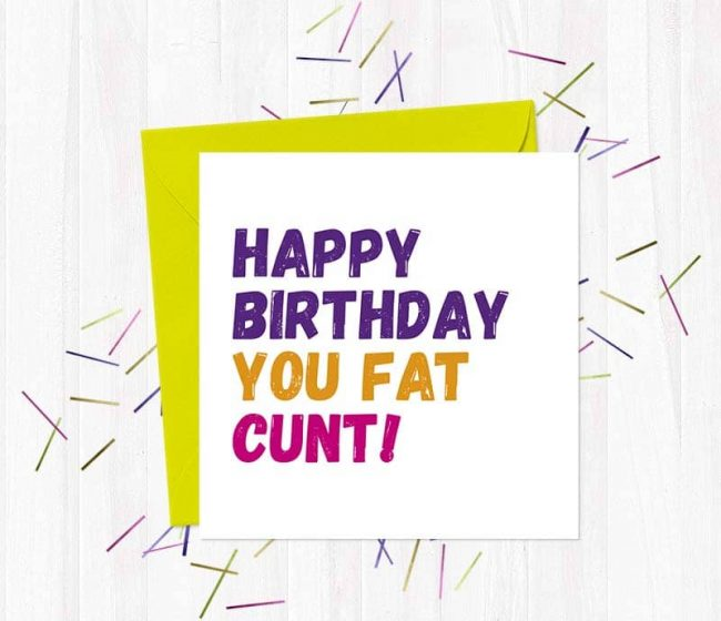 happy birthday cunt cards – Happy Birthday You Fat Cunt!