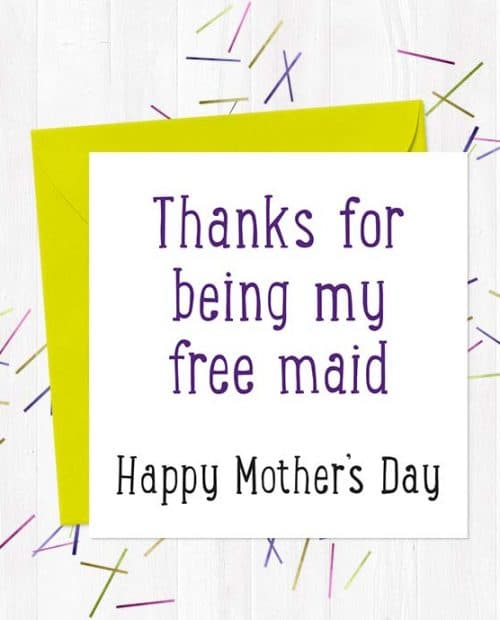 Thanks for being my free maid - Happy Mother's Day