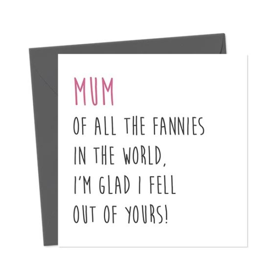 Mum, of all the fannies in the world, I'm glad I fell out of yours! – Greetings Card