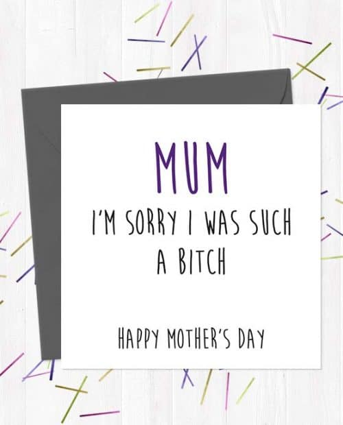 Mum, I'm Sorry I was Such A Bitch. Happy Mother's Day