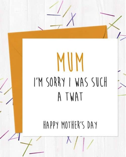 Mum, I'm Sorry I was Such A Twat. Happy Mother's Day