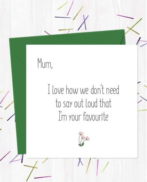 Mum, I love how we don't need to say out loud that I'm your favourite - Mother's Day Card