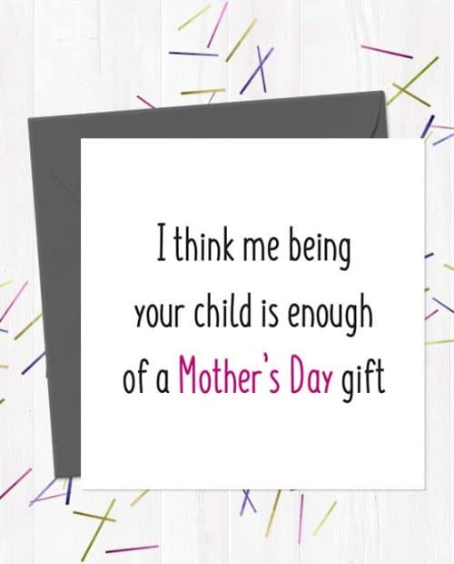 I think me being your child is enough of a Mother's Day gift - Mother's Day Card