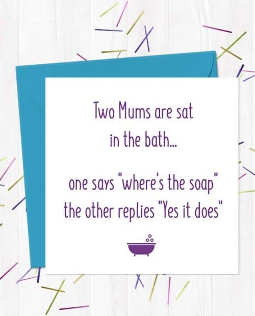 "2 mums are sat in the bath, one says ""where's the soap"", the other replies ""Yes it does"" - Greetings Card"