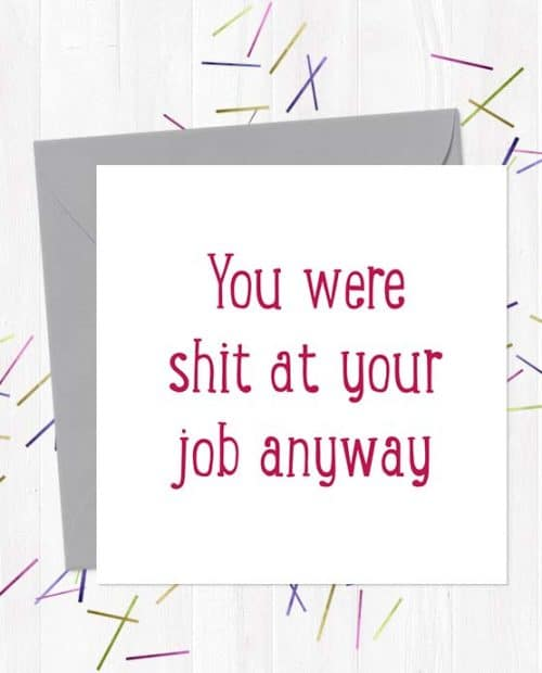 You were shit at your job anyway - Leaving Card