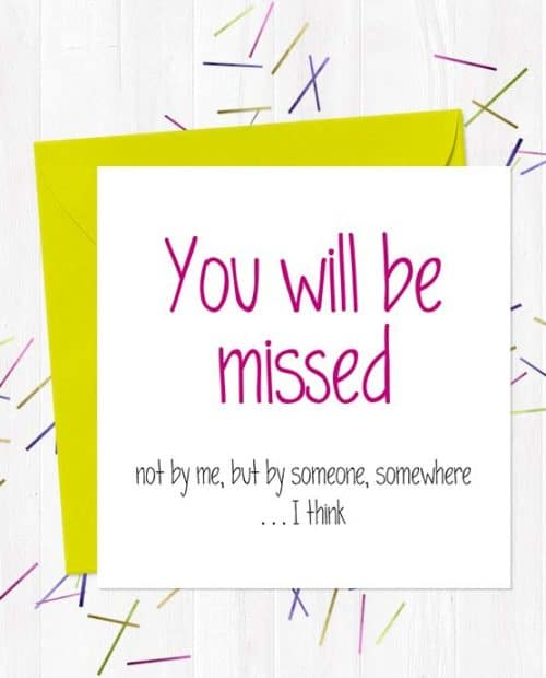 You will be missed - not by me, but by someone, somewhere ...I think - Leaving Card