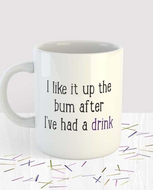 I like it up the bum after I've had a drink - Mug