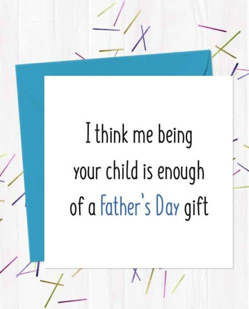 I think me being your child is enough of a Father's Day gift - Father's Day Card