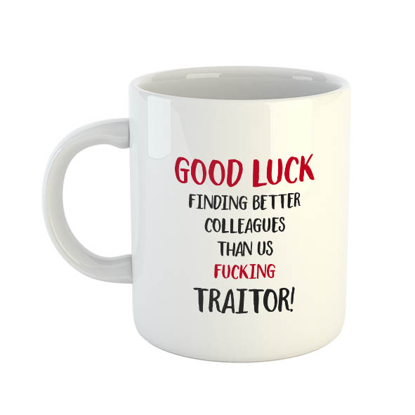 Good Luck Finding Better Colleagues Than Us Fucking Traitor! Mug
